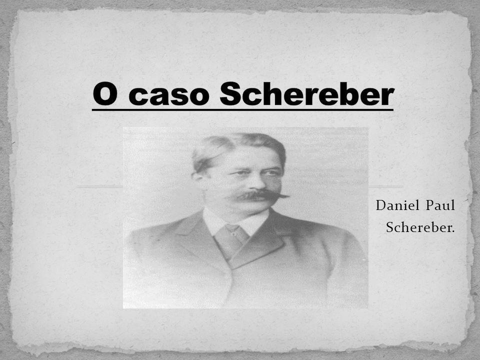 O caso Schereber Daniel Paul Schereber.