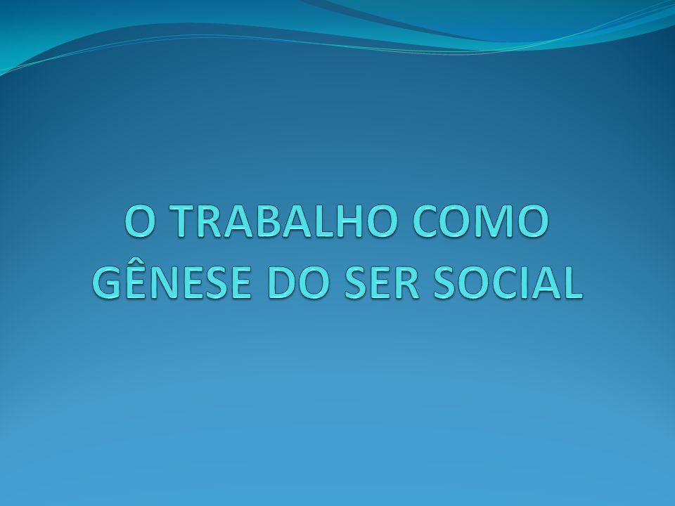 O TRABALHO COMO GÊNESE DO SER SOCIAL