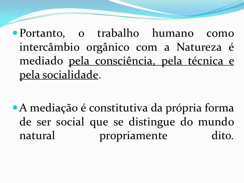 Portanto, o trabalho humano como intercâmbio orgânico com a Natureza é mediado pela consciência, pela técnica e pela socialidade.