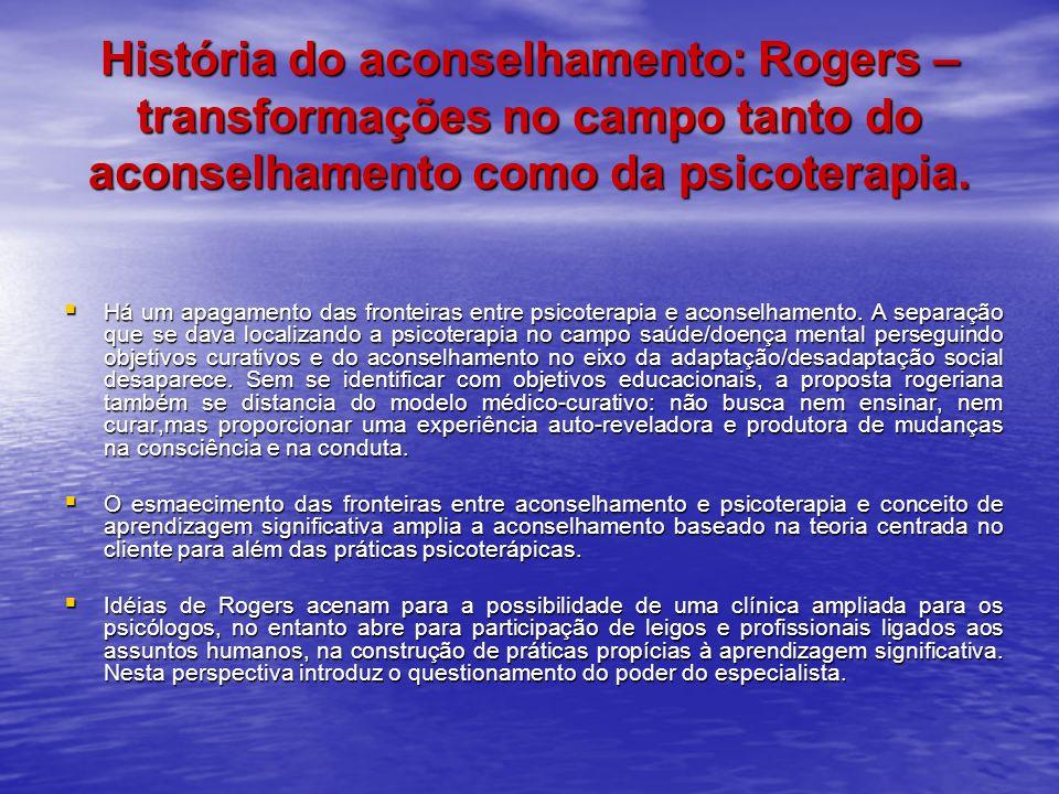História do aconselhamento: Rogers – transformações no campo tanto do aconselhamento como da psicoterapia.