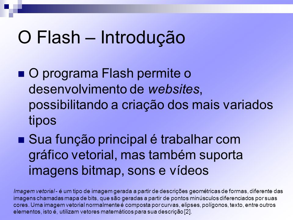 O Flash – Introdução O programa Flash permite o desenvolvimento de websites, possibilitando a criação dos mais variados tipos.
