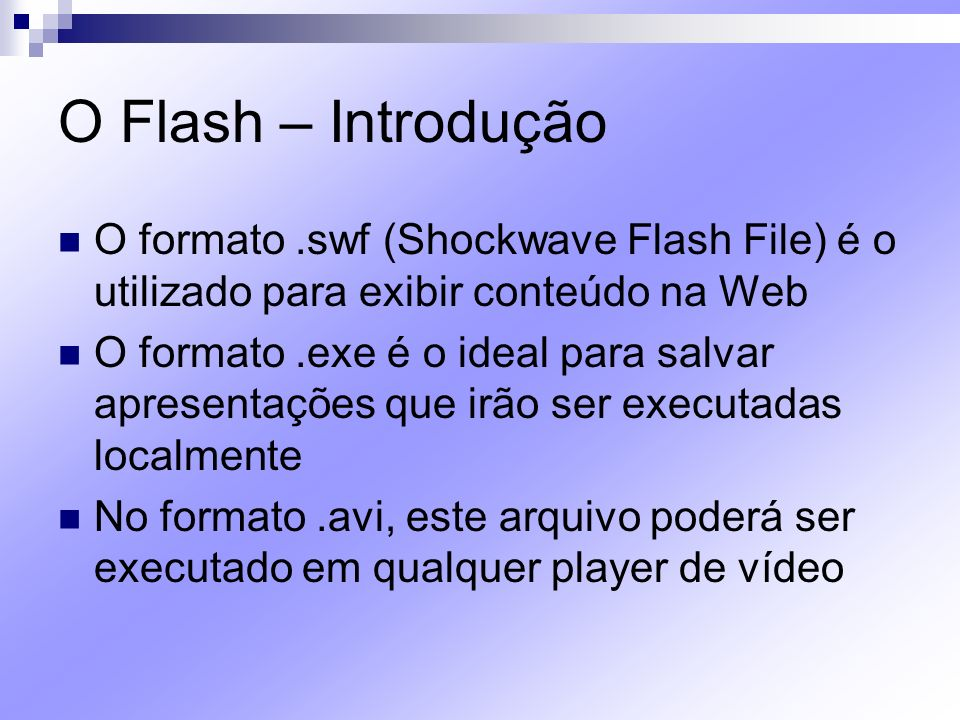 O Flash – Introdução O formato .swf (Shockwave Flash File) é o utilizado para exibir conteúdo na Web.