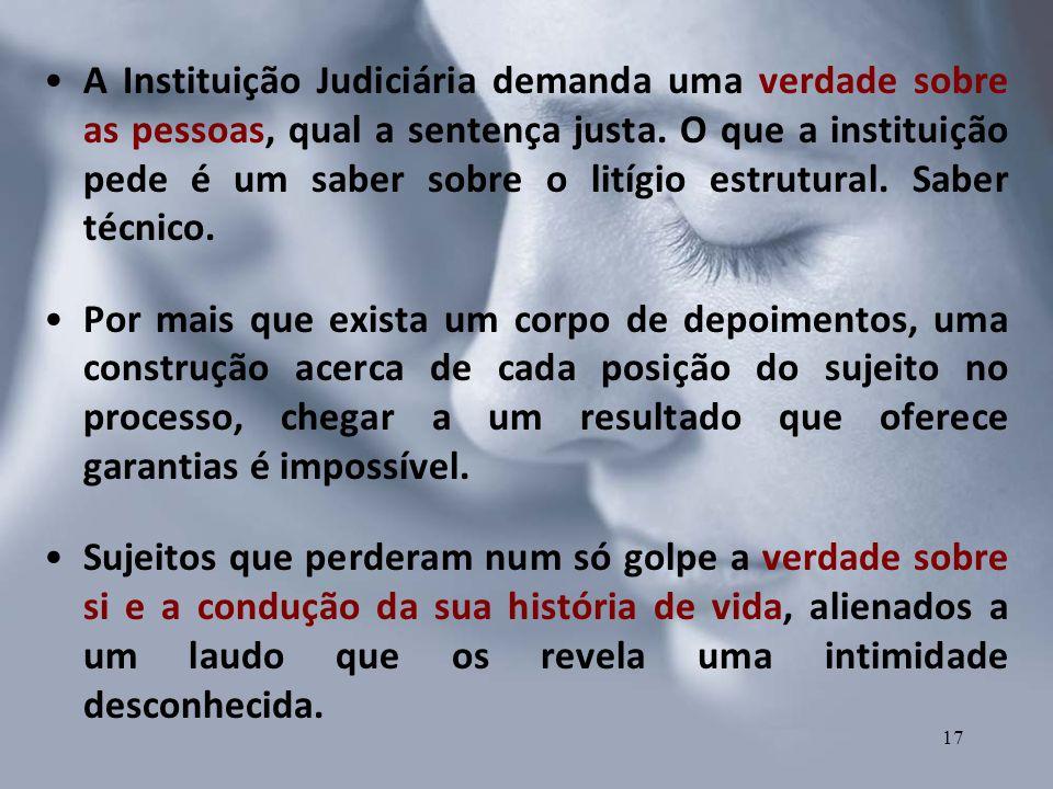 A Instituição Judiciária demanda uma verdade sobre as pessoas, qual a sentença justa. O que a instituição pede é um saber sobre o litígio estrutural. Saber técnico.