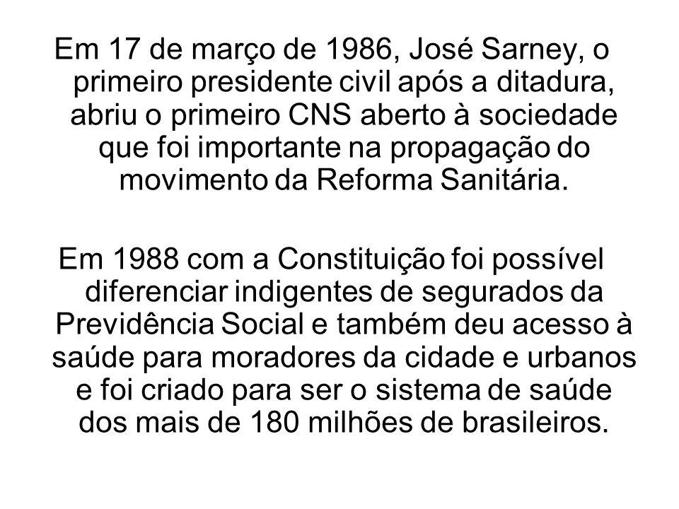 Em 17 de março de 1986, José Sarney, o primeiro presidente civil após a ditadura, abriu o primeiro CNS aberto à sociedade que foi importante na propagação do movimento da Reforma Sanitária.