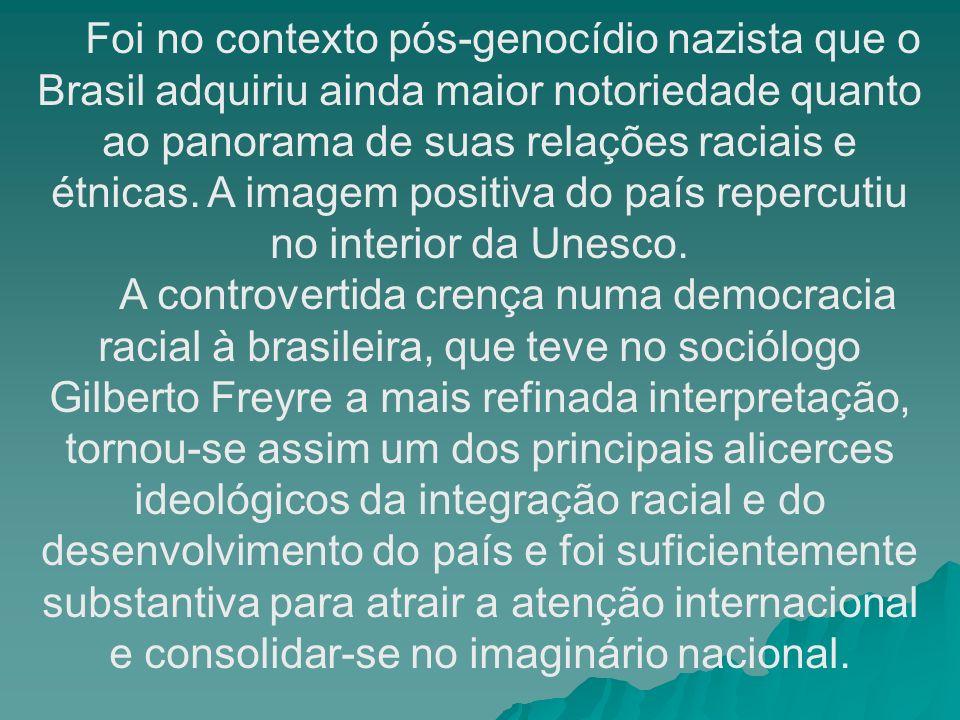 Foi no contexto pós-genocídio nazista que o Brasil adquiriu ainda maior notoriedade quanto ao panorama de suas relações raciais e étnicas. A imagem positiva do país repercutiu no interior da Unesco.