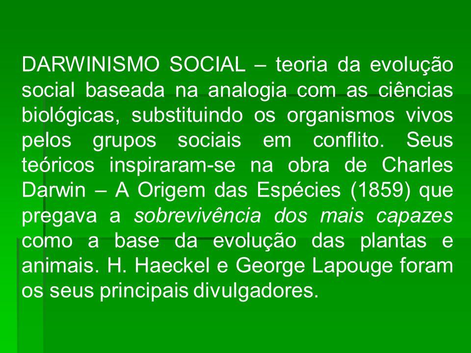 DARWINISMO SOCIAL – teoria da evolução social baseada na analogia com as ciências biológicas, substituindo os organismos vivos pelos grupos sociais em conflito.