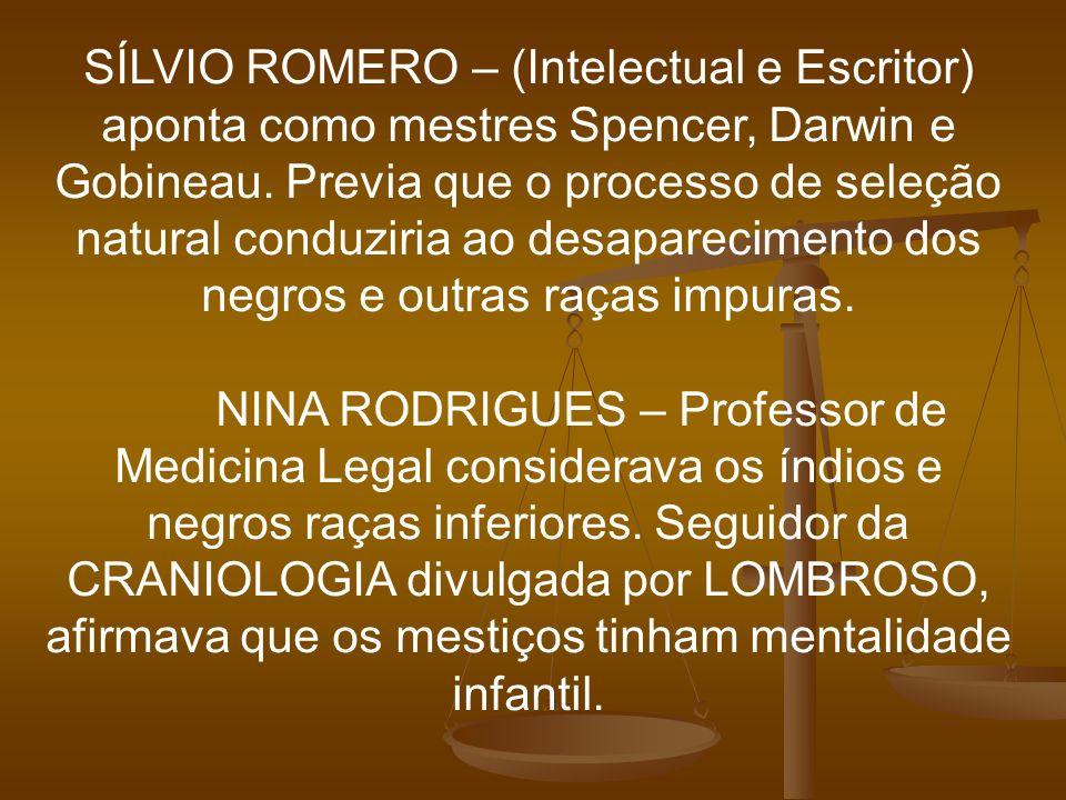 SÍLVIO ROMERO – (Intelectual e Escritor) aponta como mestres Spencer, Darwin e Gobineau. Previa que o processo de seleção natural conduziria ao desaparecimento dos negros e outras raças impuras.
