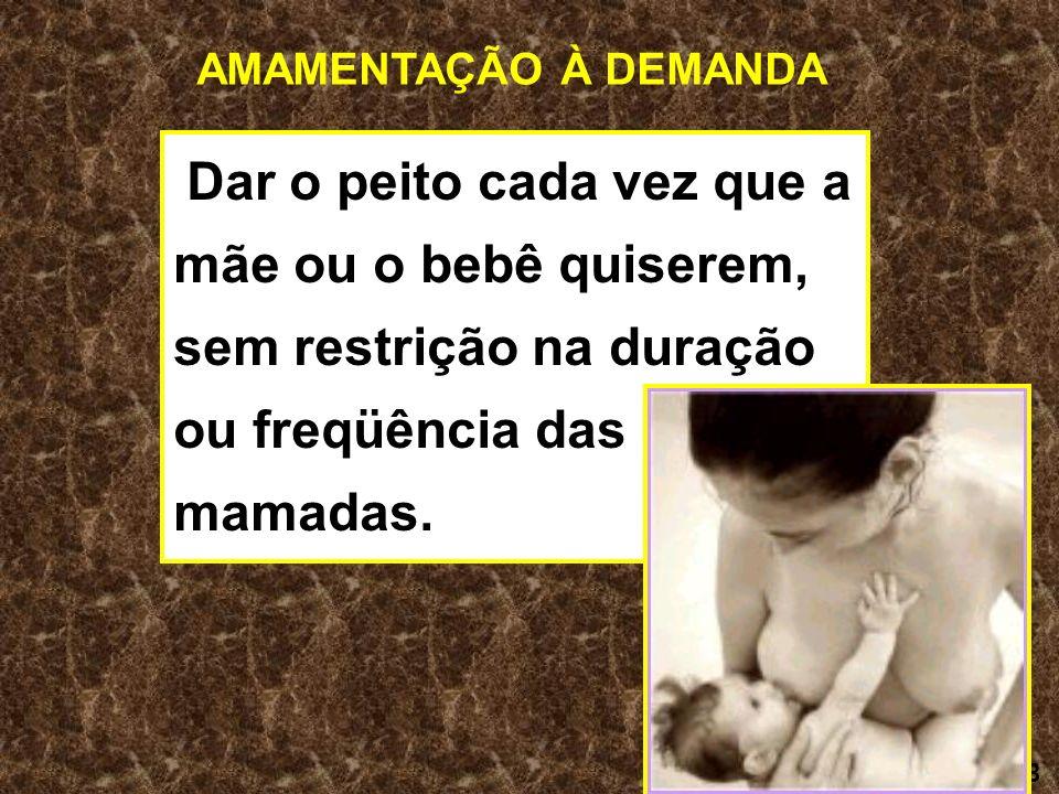 AMAMENTAÇÃO À DEMANDA Dar o peito cada vez que a mãe ou o bebê quiserem, sem restrição na duração ou freqüência das mamadas.