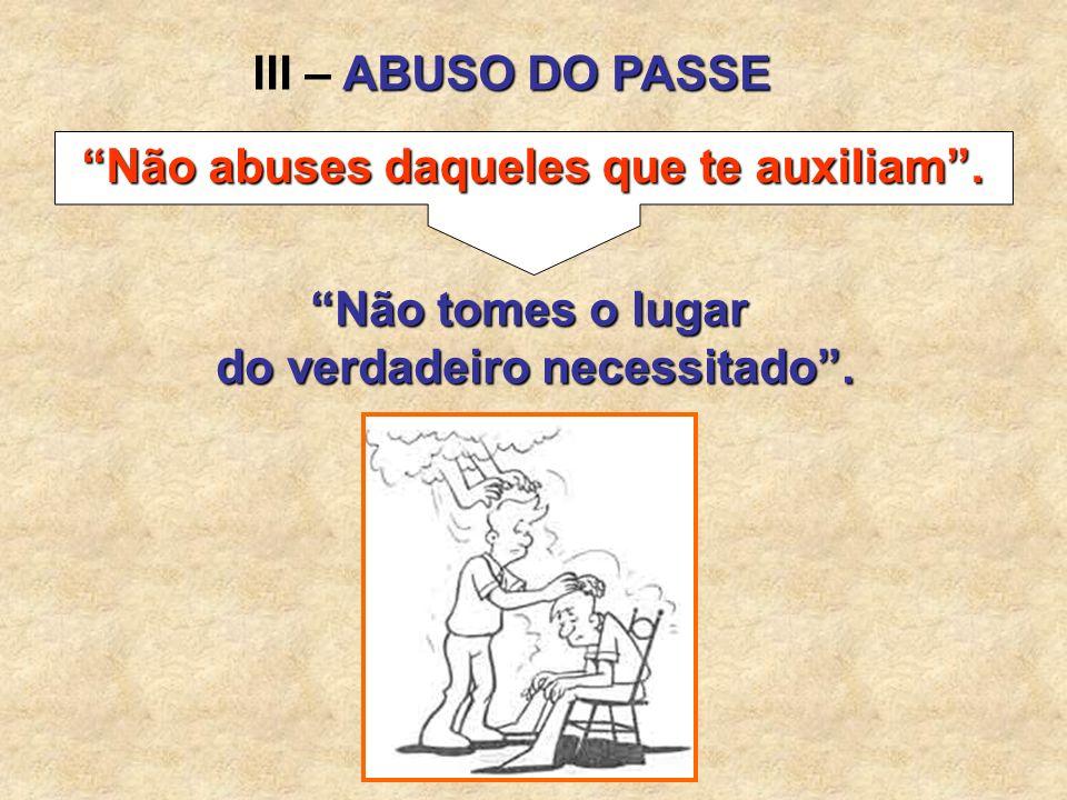 Não abuses daqueles que te auxiliam . do verdadeiro necessitado .