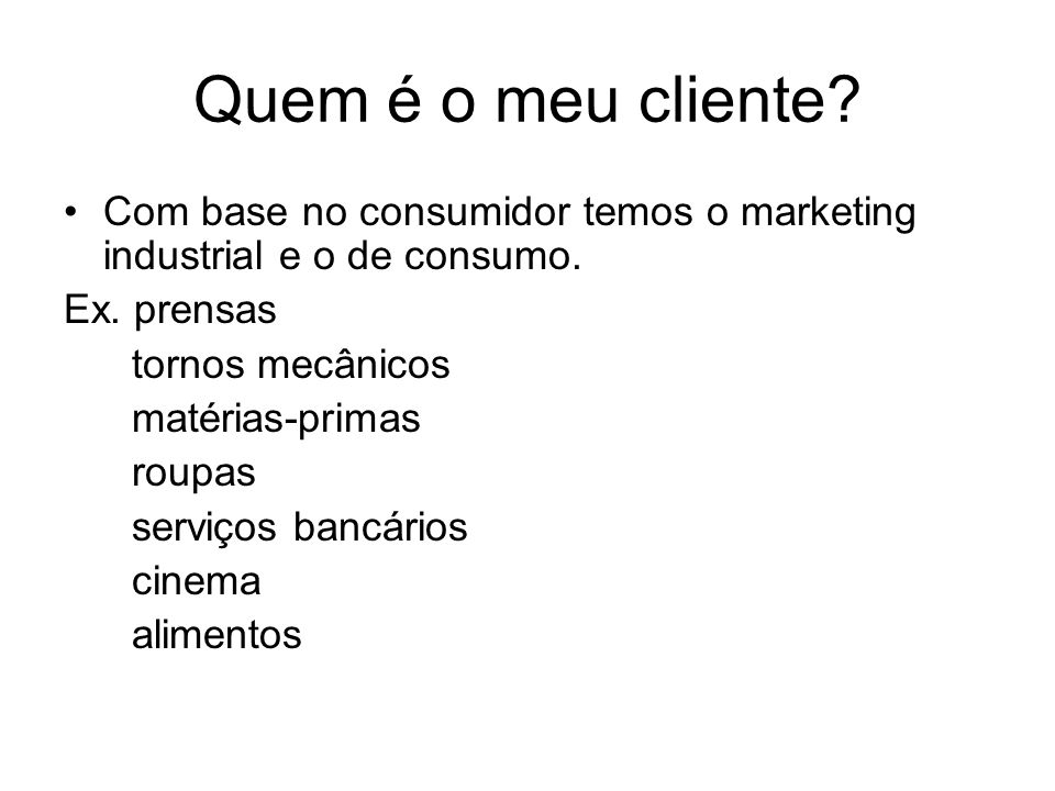Quem é o meu cliente Com base no consumidor temos o marketing industrial e o de consumo. Ex. prensas.