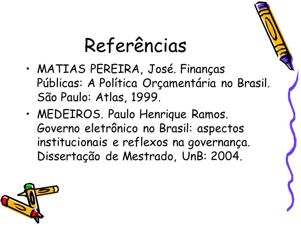 Referências MATIAS PEREIRA, José. Finanças Públicas: A Política Orçamentária no Brasil. São Paulo: Atlas, 1999.