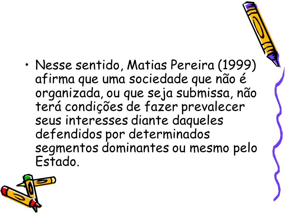 Nesse sentido, Matias Pereira (1999) afirma que uma sociedade que não é organizada, ou que seja submissa, não terá condições de fazer prevalecer seus interesses diante daqueles defendidos por determinados segmentos dominantes ou mesmo pelo Estado.