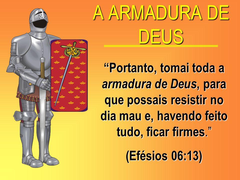 A ARMADURA DE DEUS Portanto, tomai toda a armadura de Deus, para que possais resistir no dia mau e, havendo feito tudo, ficar firmes.