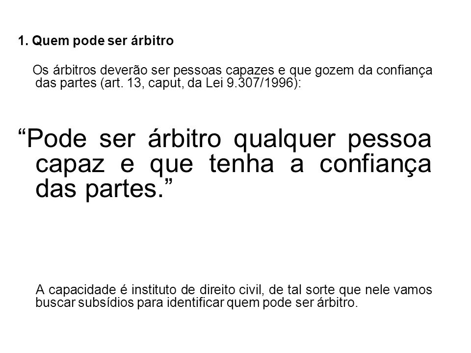 1. Quem pode ser árbitro Os árbitros deverão ser pessoas capazes e que gozem da confiança das partes (art. 13, caput, da Lei 9.307/1996):