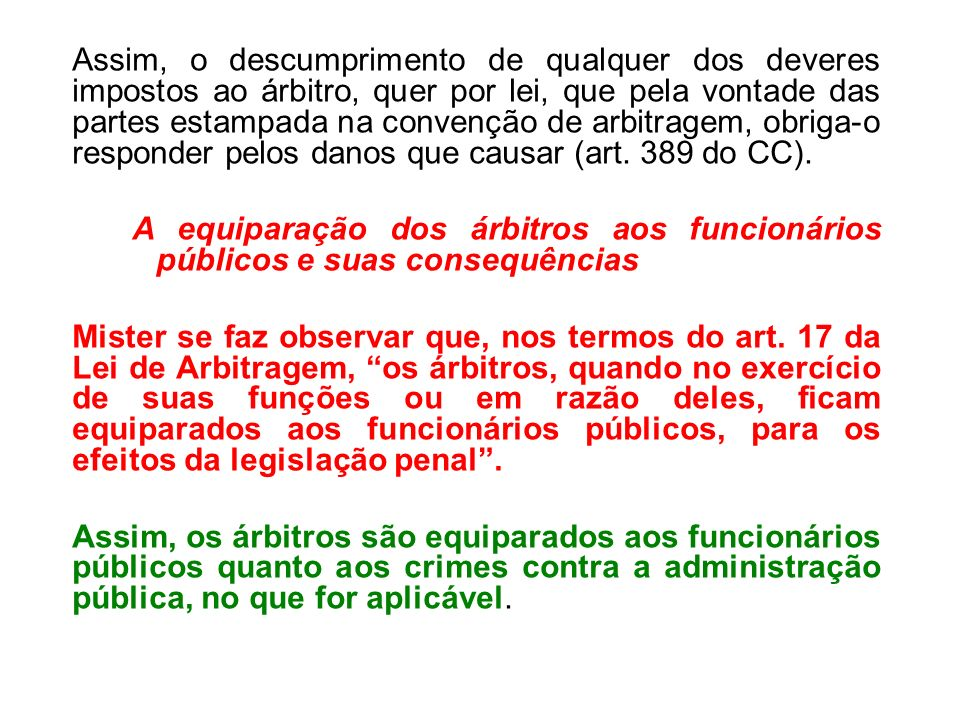 Assim, o descumprimento de qualquer dos deveres impostos ao árbitro, quer por lei, que pela vontade das partes estampada na convenção de arbitragem, obriga-o responder pelos danos que causar (art. 389 do CC).