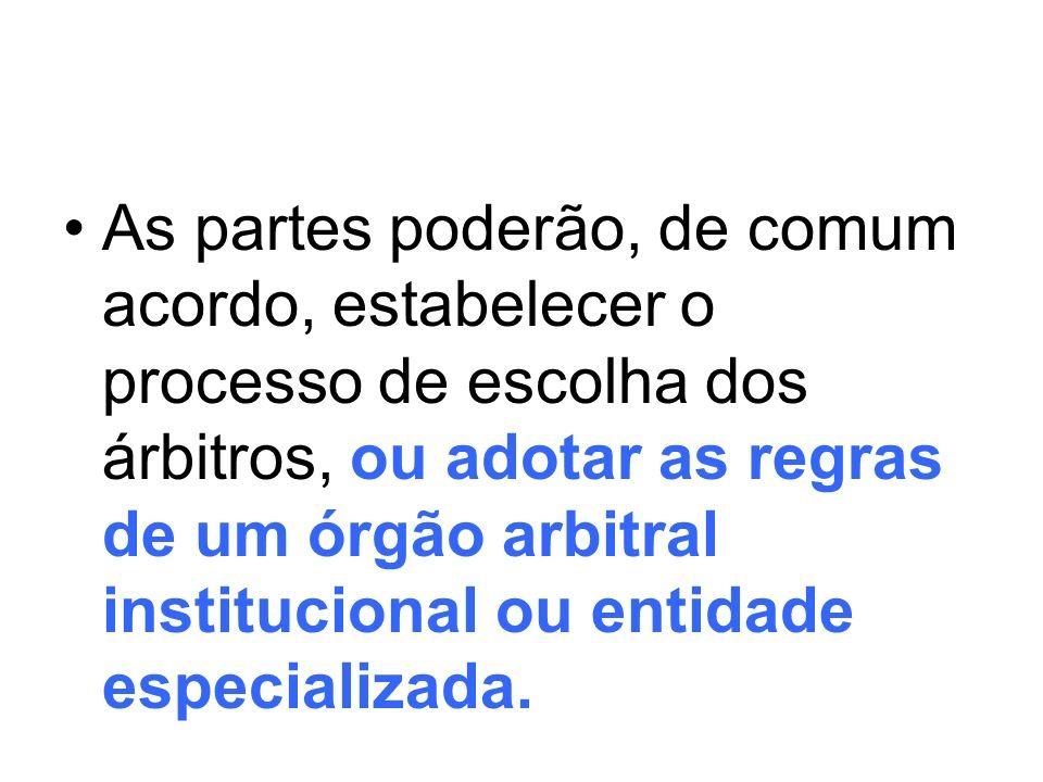 As partes poderão, de comum acordo, estabelecer o processo de escolha dos árbitros, ou adotar as regras de um órgão arbitral institucional ou entidade especializada.