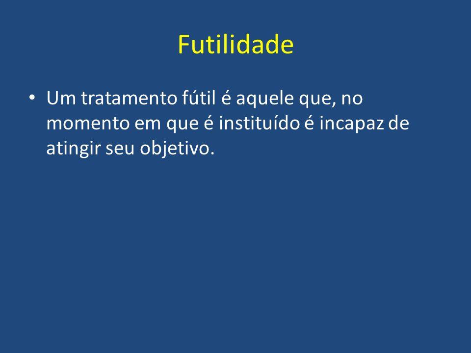 Futilidade Um tratamento fútil é aquele que, no momento em que é instituído é incapaz de atingir seu objetivo.