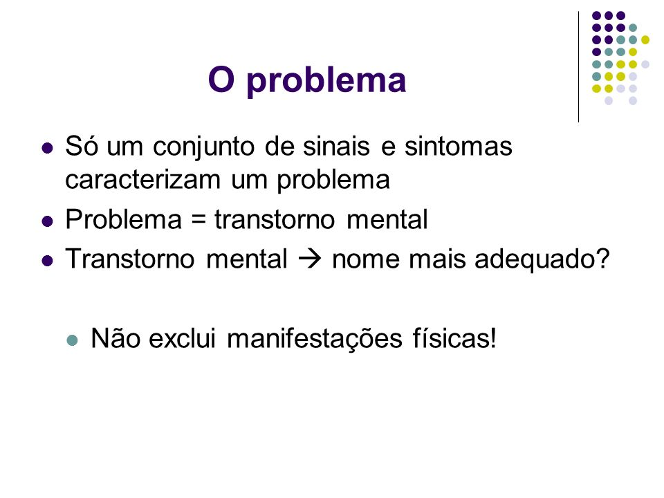 O problema Só um conjunto de sinais e sintomas caracterizam um problema. Problema = transtorno mental.