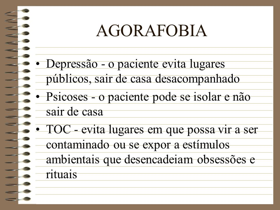 AGORAFOBIA Depressão - o paciente evita lugares públicos, sair de casa desacompanhado. Psicoses - o paciente pode se isolar e não sair de casa.