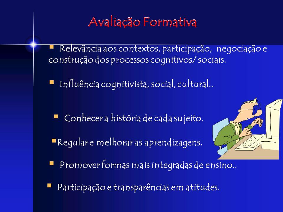 Avaliação Formativa Relevância aos contextos, participação, negociação e construção dos processos cognitivos/ sociais.