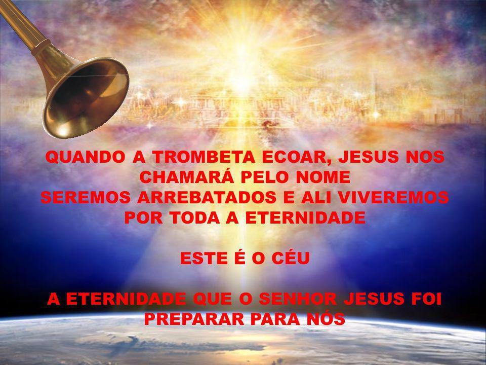 QUANDO A TROMBETA ECOAR, JESUS NOS CHAMARÁ PELO NOME