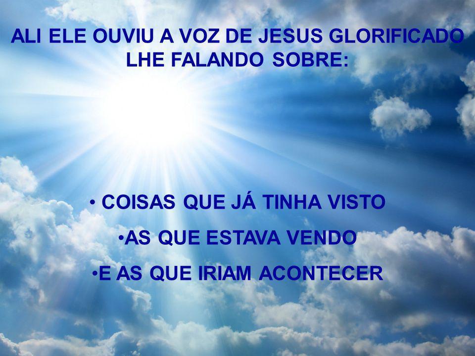 ALI ELE OUVIU A VOZ DE JESUS GLORIFICADO LHE FALANDO SOBRE: