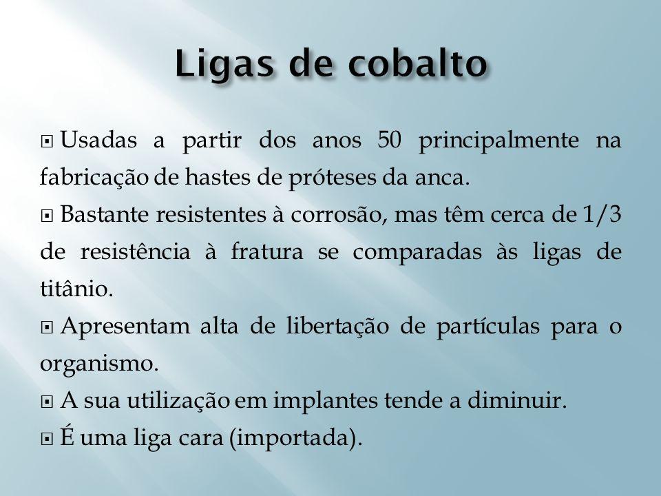 Ligas de cobaltoUsadas a partir dos anos 50 principalmente na fabricação de hastes de próteses da anca.