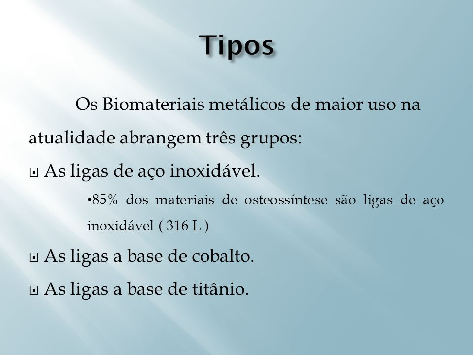 TiposOs Biomateriais metálicos de maior uso na atualidade abrangem três grupos: As ligas de aço inoxidável.