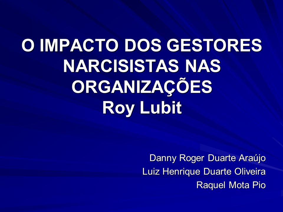 O IMPACTO DOS GESTORES NARCISISTAS NAS ORGANIZAÇÕES Roy Lubit