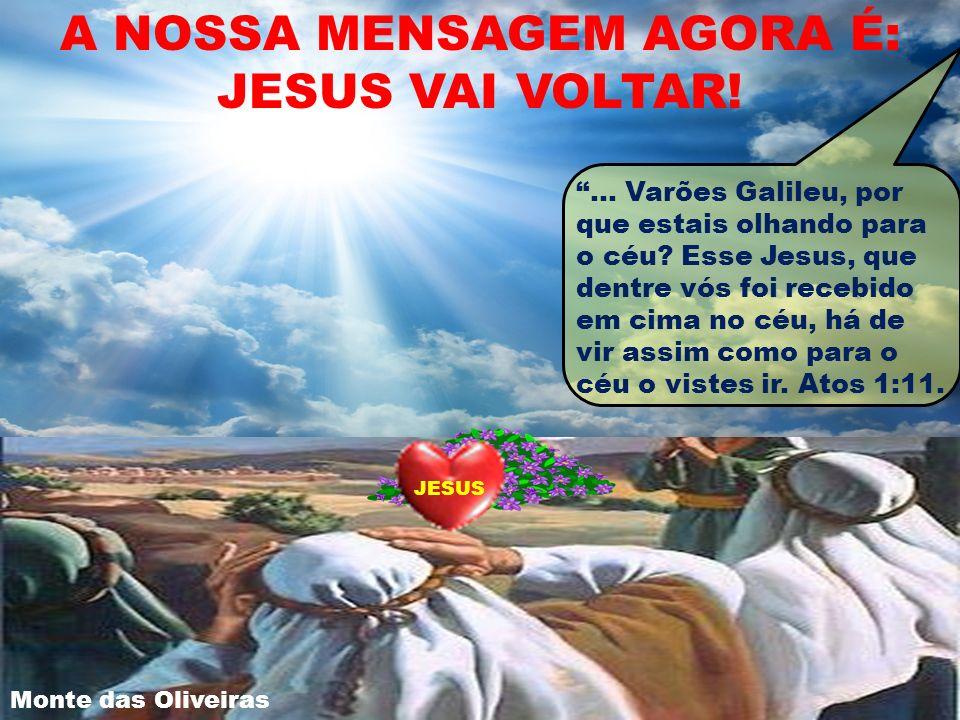A NOSSA MENSAGEM AGORA É: JESUS VAI VOLTAR!