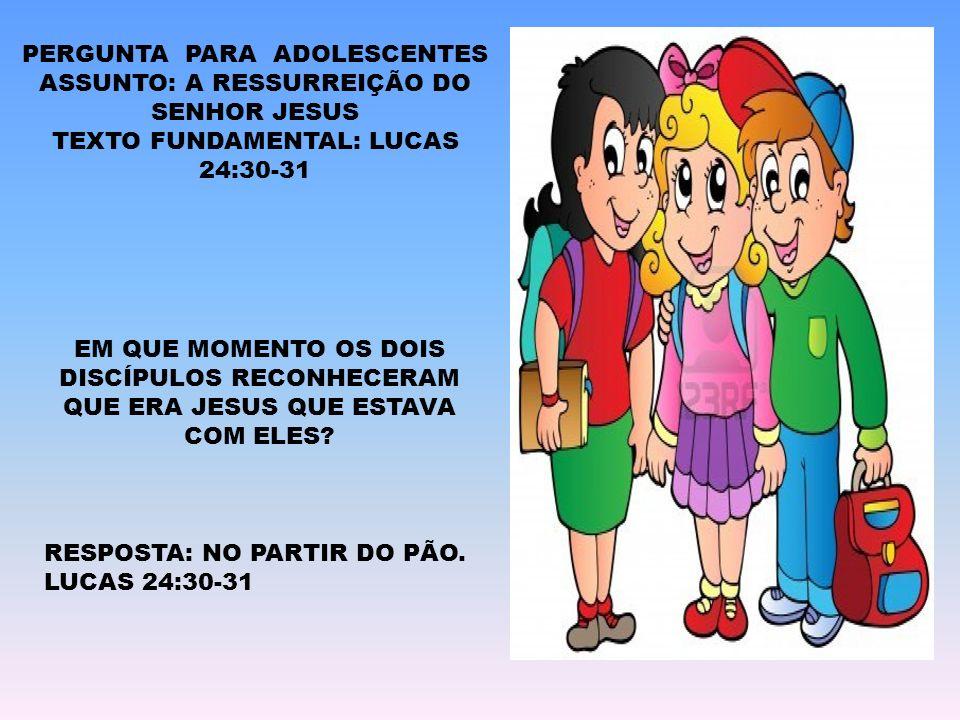 PERGUNTA PARA ADOLESCENTES ASSUNTO: A RESSURREIÇÃO DO SENHOR JESUS TEXTO FUNDAMENTAL: LUCAS 24:30-31