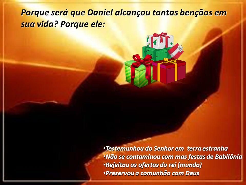 Porque será que Daniel alcançou tantas bençãos em sua vida Porque ele: