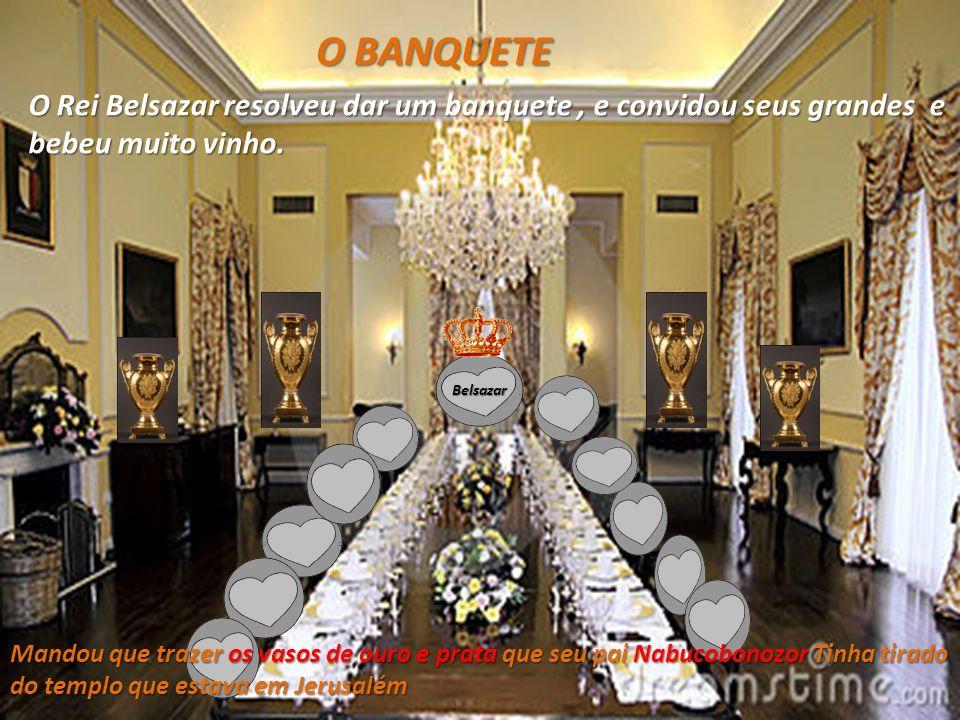 O BANQUETE O Rei Belsazar resolveu dar um banquete , e convidou seus grandes e bebeu muito vinho. Belsazar.