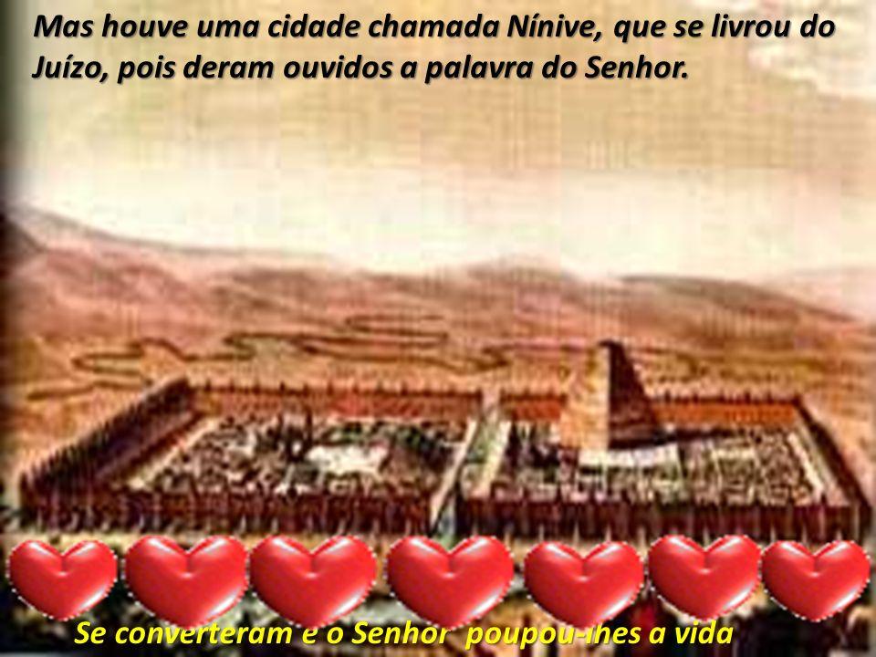 Mas houve uma cidade chamada Nínive, que se livrou do Juízo, pois deram ouvidos a palavra do Senhor.