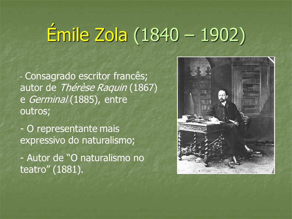 Émile Zola (1840 – 1902) - Consagrado escritor francês; autor de Thérèse Raquin (1867) e Germinal (1885), entre outros;