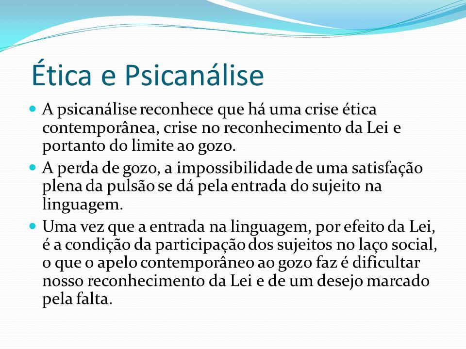 Ética e Psicanálise A psicanálise reconhece que há uma crise ética contemporânea, crise no reconhecimento da Lei e portanto do limite ao gozo.