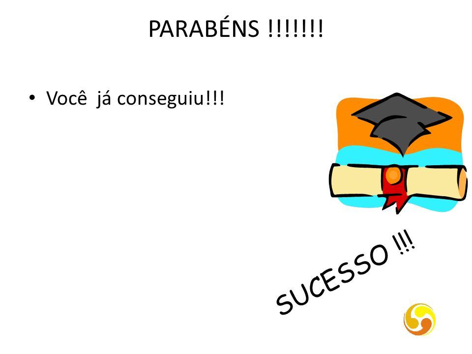 PARABÉNS !!!!!!! Você já conseguiu!!! SUCESSO !!!