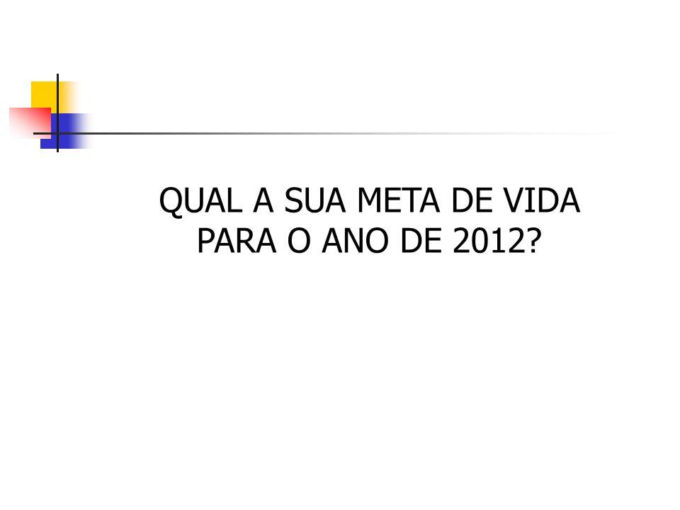 QUAL A SUA META DE VIDA PARA O ANO DE 2012