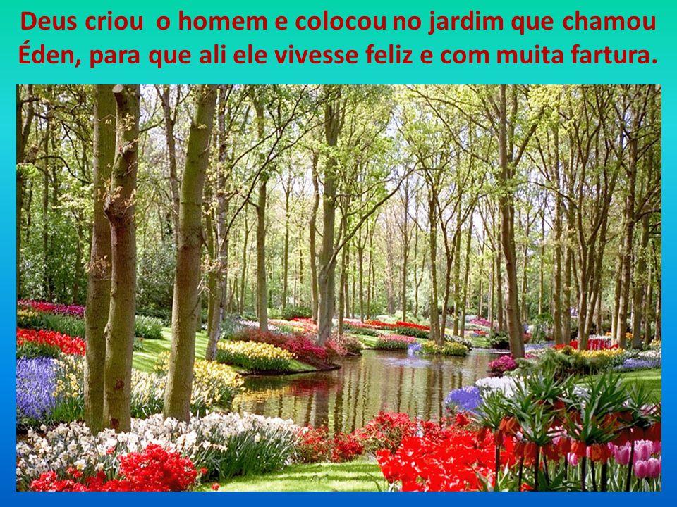 Deus criou o homem e colocou no jardim que chamou Éden, para que ali ele vivesse feliz e com muita fartura.