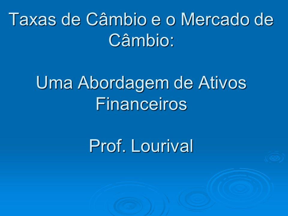 Taxas de Câmbio e o Mercado de Câmbio: Uma Abordagem de Ativos Financeiros Prof. Lourival