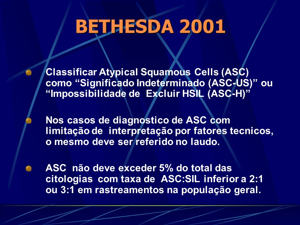 BETHESDA 2001 Classificar Atypical Squamous Cells (ASC) como Significado Indeterminado (ASC-US) ou Impossibilidade de Excluir HSIL (ASC-H)