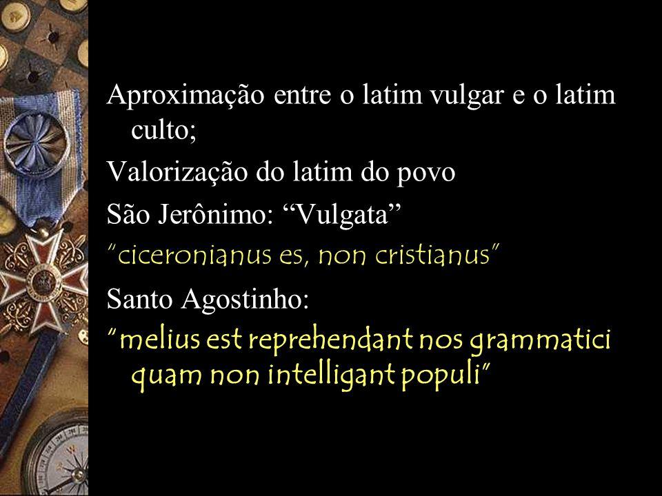 Séc. IV: Aproximação entre o latim vulgar e o latim culto; Valorização do latim do povo. São Jerônimo: Vulgata