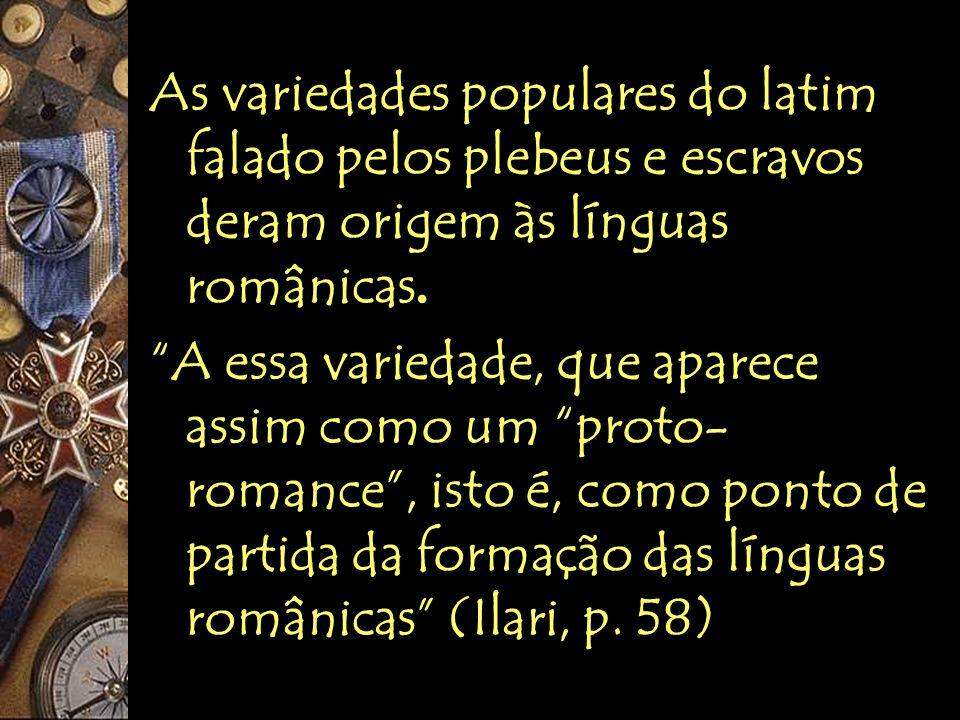 As variedades populares do latim falado pelos plebeus e escravos deram origem às línguas românicas.