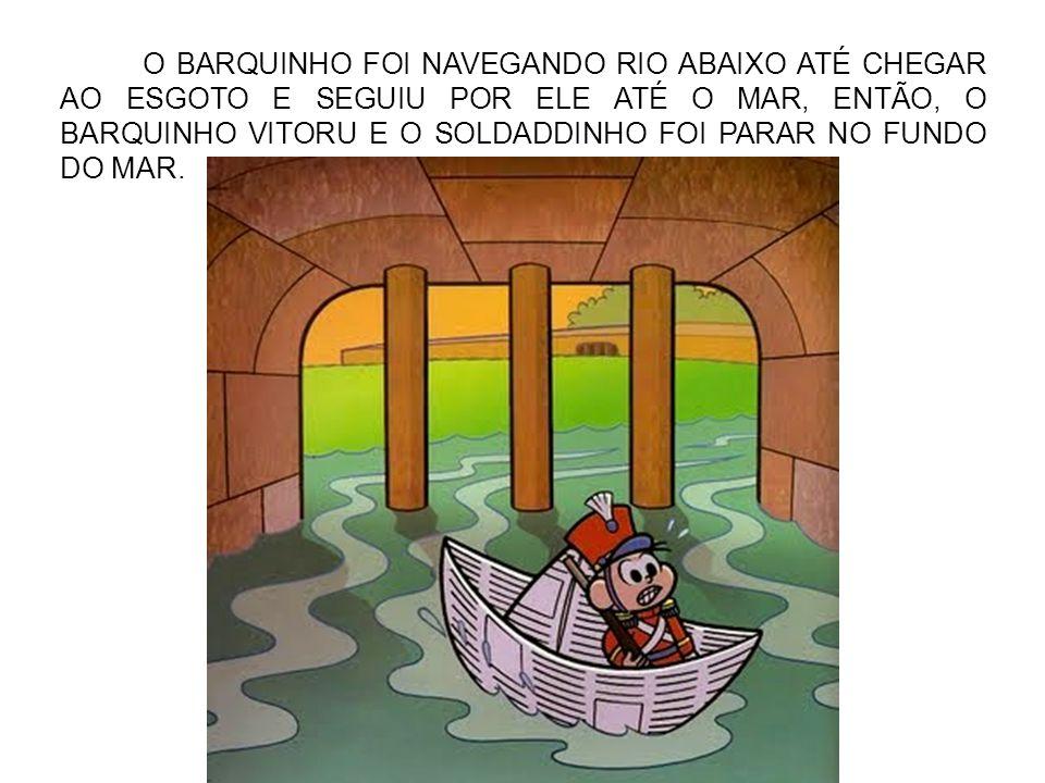 O BARQUINHO FOI NAVEGANDO RIO ABAIXO ATÉ CHEGAR AO ESGOTO E SEGUIU POR ELE ATÉ O MAR, ENTÃO, O BARQUINHO VITORU E O SOLDADDINHO FOI PARAR NO FUNDO DO MAR.