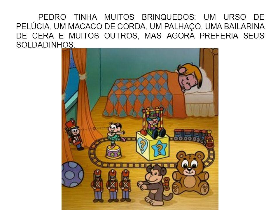 PEDRO TINHA MUITOS BRINQUEDOS: UM URSO DE PELÚCIA, UM MACACO DE CORDA, UM PALHAÇO, UMA BAILARINA DE CERA E MUITOS OUTROS, MAS AGORA PREFERIA SEUS SOLDADINHOS.