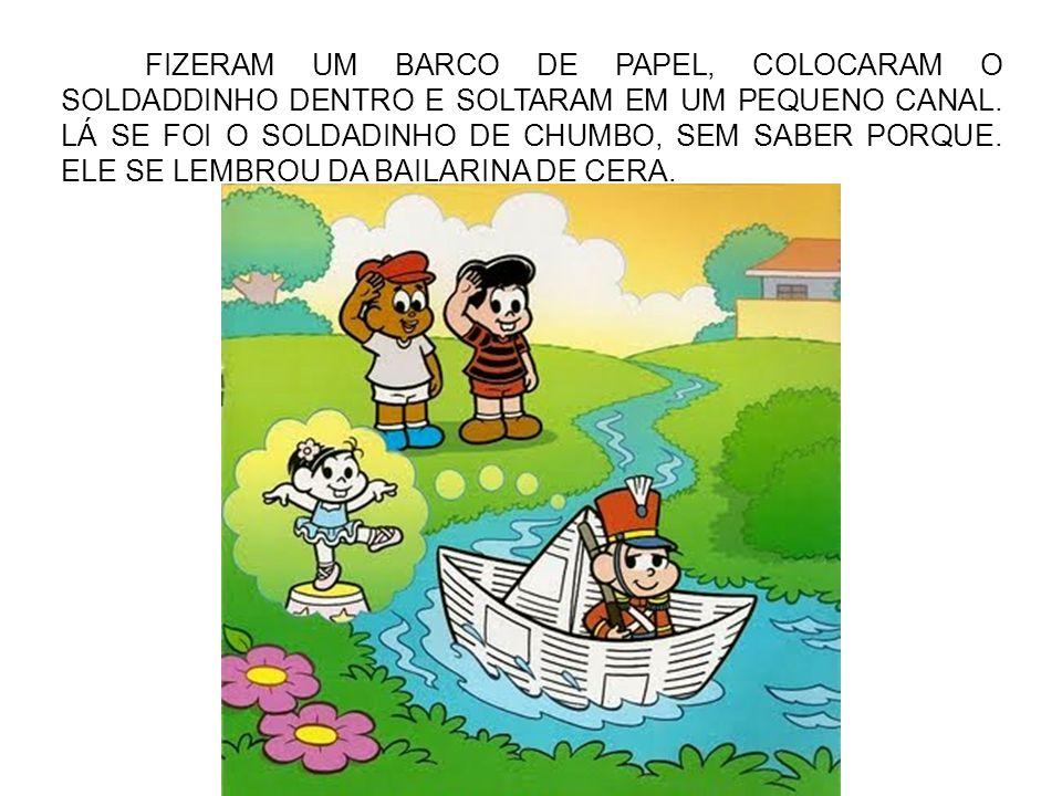 FIZERAM UM BARCO DE PAPEL, COLOCARAM O SOLDADDINHO DENTRO E SOLTARAM EM UM PEQUENO CANAL.