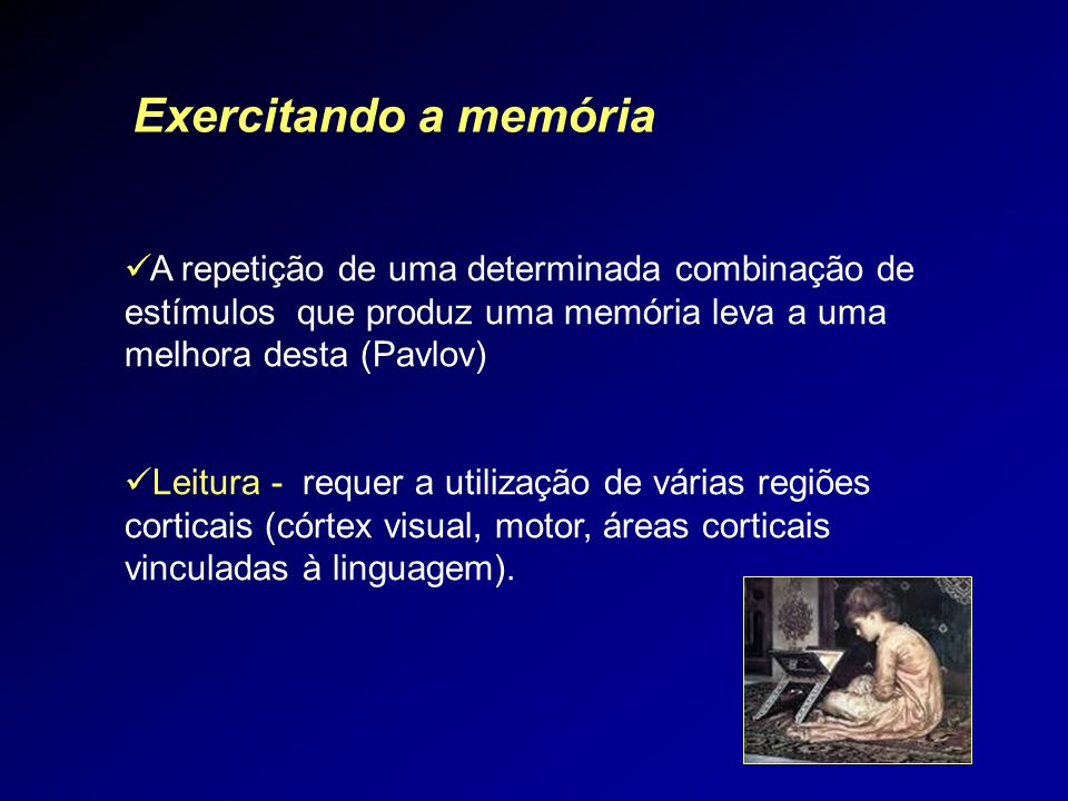 Exercitando a memóriaA repetição de uma determinada combinação de estímulos que produz uma memória leva a uma melhora desta (Pavlov)