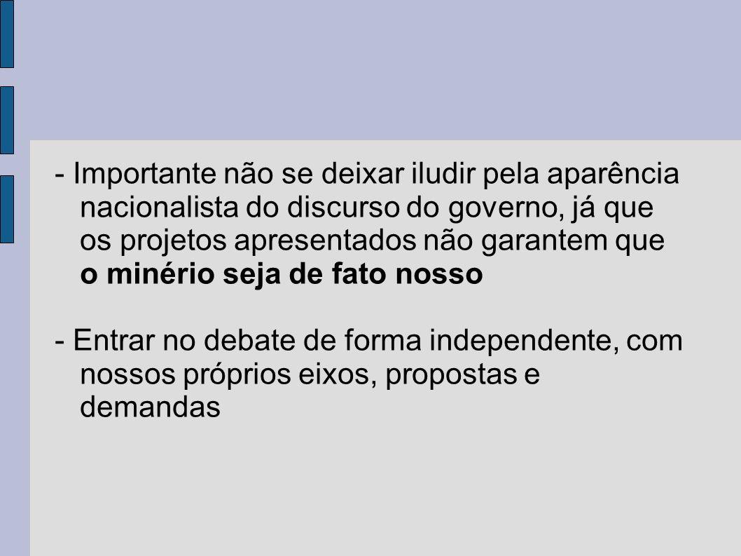 - Importante não se deixar iludir pela aparência nacionalista do discurso do governo, já que os projetos apresentados não garantem que o minério seja de fato nosso