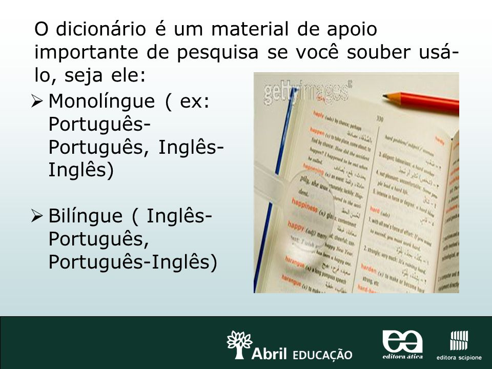 O dicionário é um material de apoio importante de pesquisa se você souber usá-lo, seja ele: