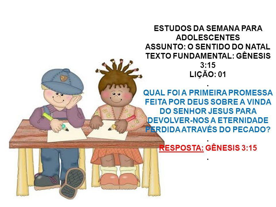 ESTUDOS DA SEMANA PARA ADOLESCENTES ASSUNTO: O SENTIDO DO NATAL TEXTO FUNDAMENTAL: GÊNESIS 3:15 LIÇÃO: 01